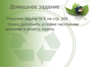 Домашнее задание : Решение задачи № 6 на стр. 164 Нужно дополнить условие чис