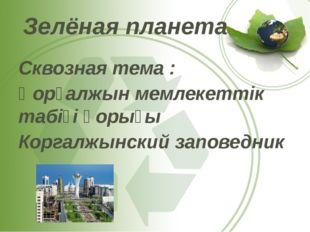 Зелёная планета Сквозная тема : Қорғалжын мемлекеттік табіғі қорығы Коргалжын