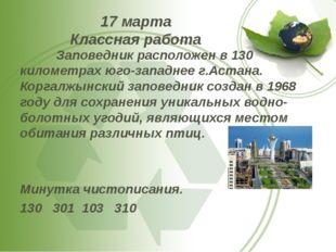 17 марта Классная работа Заповедник расположен в 130 километрах юго-западнее