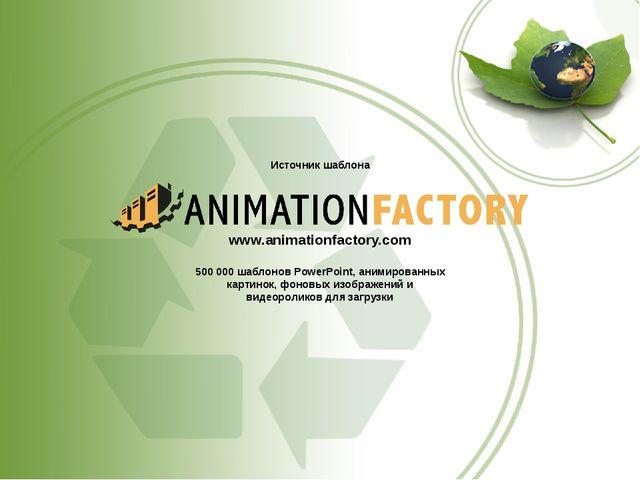 Источник шаблона www.animationfactory.com 500000 шаблонов PowerPoint, анимир...