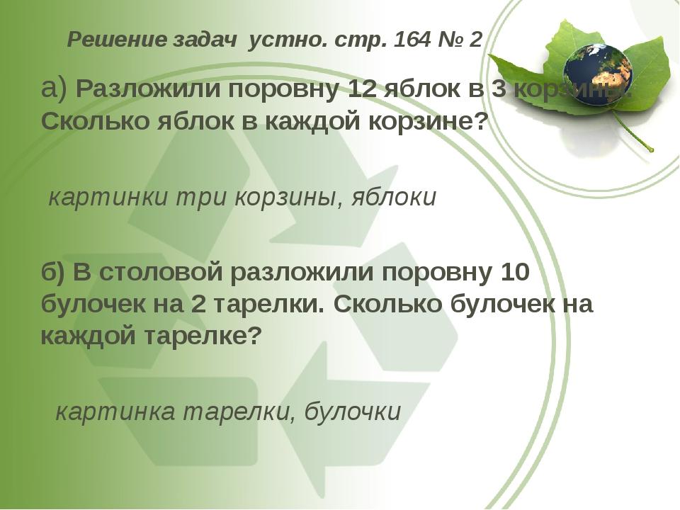 Решение задач устно. стр. 164 № 2 а) Разложили поровну 12 яблок в 3 корзины....