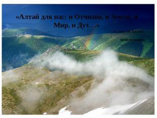 «Алтай для нас: и Отчизна, и Земля, и Мир, и Дух…» «Слово об Алтае» Бронтой