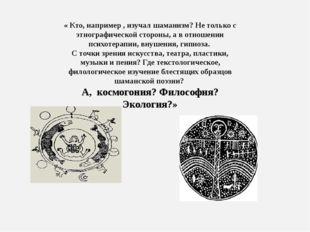 « Кто, например , изучал шаманизм? Не только с этнографической стороны, а в