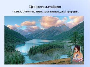 Ценности алтайцев: « Семья, Отечество, Земля, Духи предков, Духи природы».