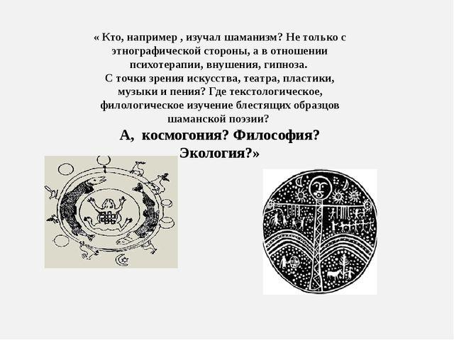 « Кто, например , изучал шаманизм? Не только с этнографической стороны, а в...