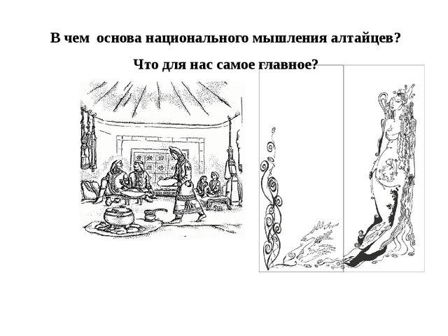 В чем основа национального мышления алтайцев? Что для нас самое главное?