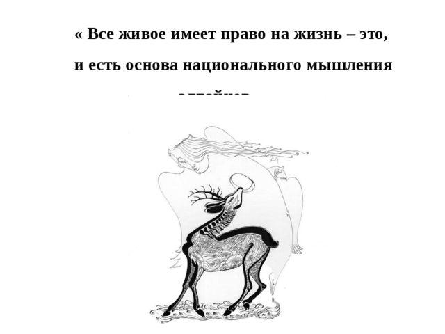 « Все живое имеет право на жизнь – это, и есть основа национального мышления...