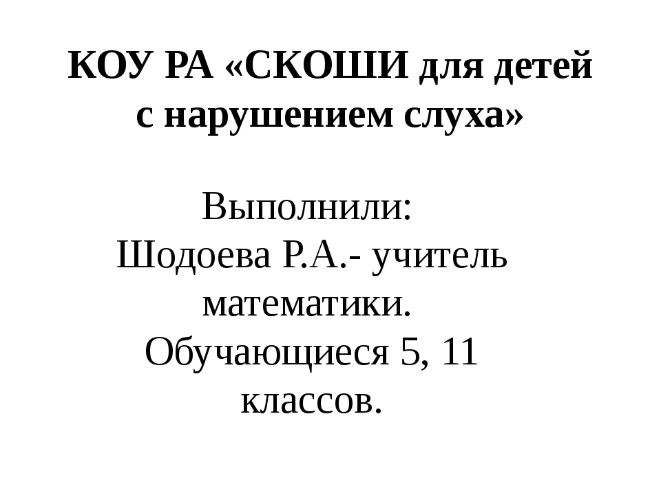 КОУ РА «СКОШИ для детей с нарушением слуха» Выполнили: Шодоева Р.А.- учитель...