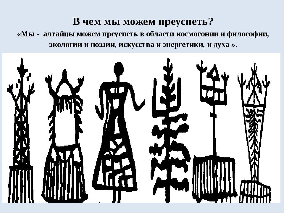 В чем мы можем преуспеть? «Мы - алтайцы можем преуспеть в области космогонии...