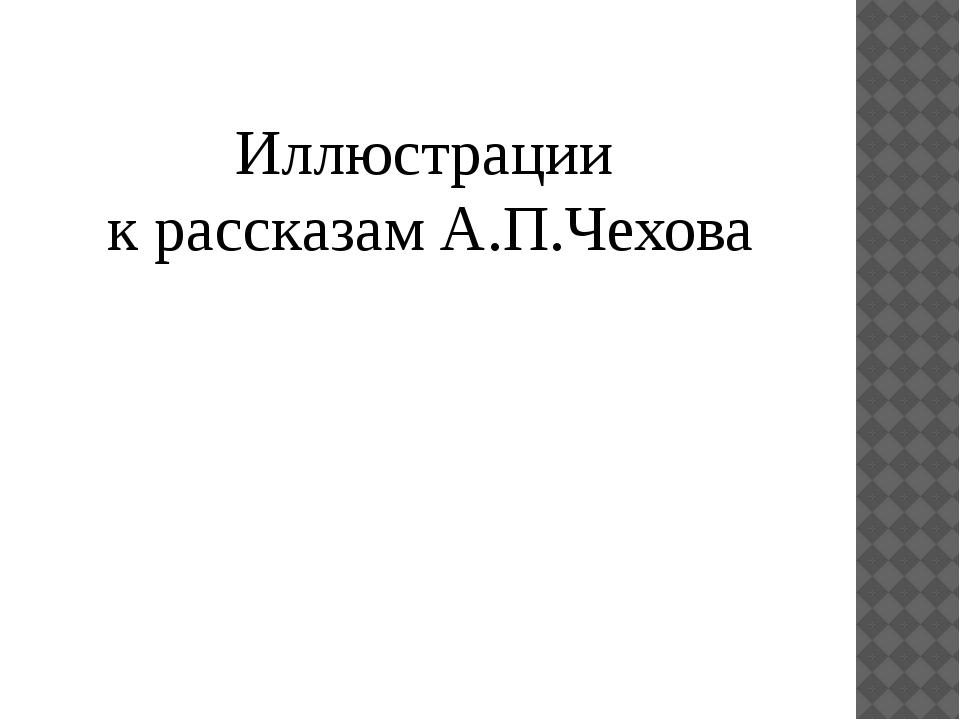 Иллюстрации к рассказам А.П.Чехова