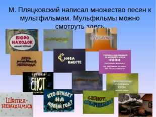М. Пляцковский написал множество песен к мультфильмам. Мульфильмы можно смотр