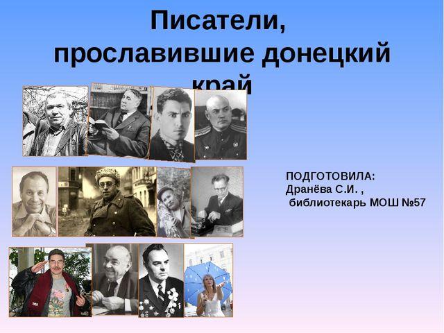 Писатели, прославившие донецкий край ПОДГОТОВИЛА: Дранёва С.И. , библиотекарь...
