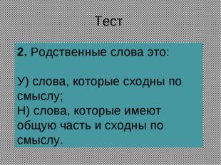 Тест 2.Родственные слова это: У) слова, которые сходны по смыслу; Н) слова,