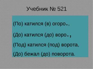 Учебник № 521 (По) катился (в) огоро., (До) катился (до) воро., (Под) катился
