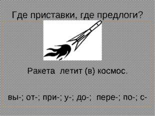 Где приставки, где предлоги? Ракета летит (в) космос. вы-; от-; при-; у-; до