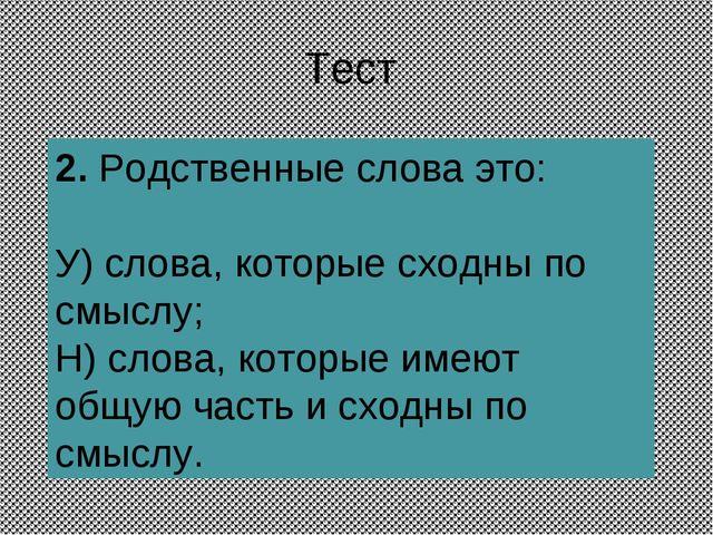 Тест 2.Родственные слова это: У) слова, которые сходны по смыслу; Н) слова,...