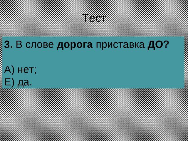 Тест 3.В слове дорога приставка ДО? А) нет; Е) да.