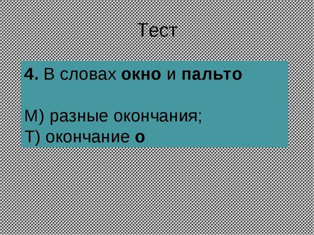 Тест 4.В словах окно и пальто М) разные окончания; Т) окончание о