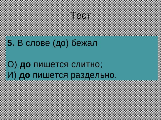 Тест 5.В слове (до) бежал О) до пишется слитно; И) до пишется раздельно.