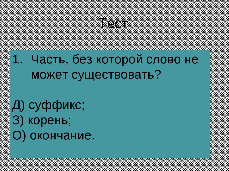 Тест Часть, без которой слово не может существовать? Д) суффикс; З) корень; О...