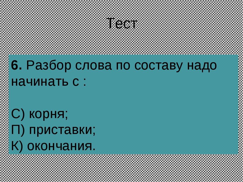 Тест 6.Разбор слова по составу надо начинать с : С) корня; П) приставки; К)...