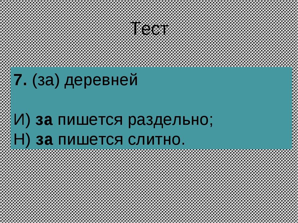 Тест 7.(за) деревней И) за пишется раздельно; Н) за пишется слитно.