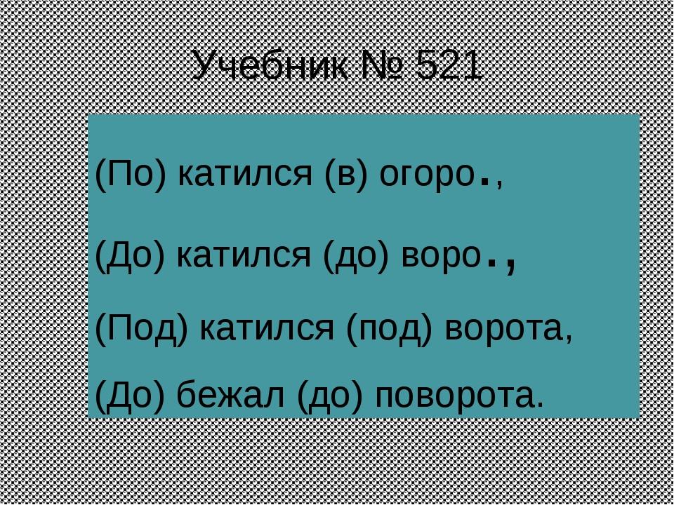 Учебник № 521 (По) катился (в) огоро., (До) катился (до) воро., (Под) катился...