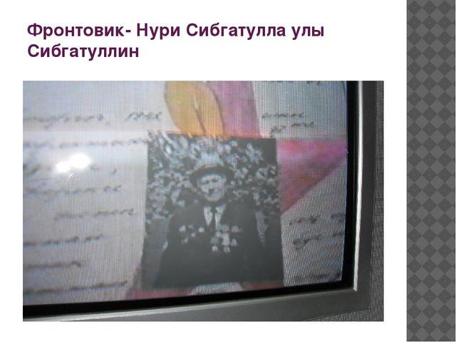 Фронтовик- Нури Сибгатулла улы Сибгатуллин