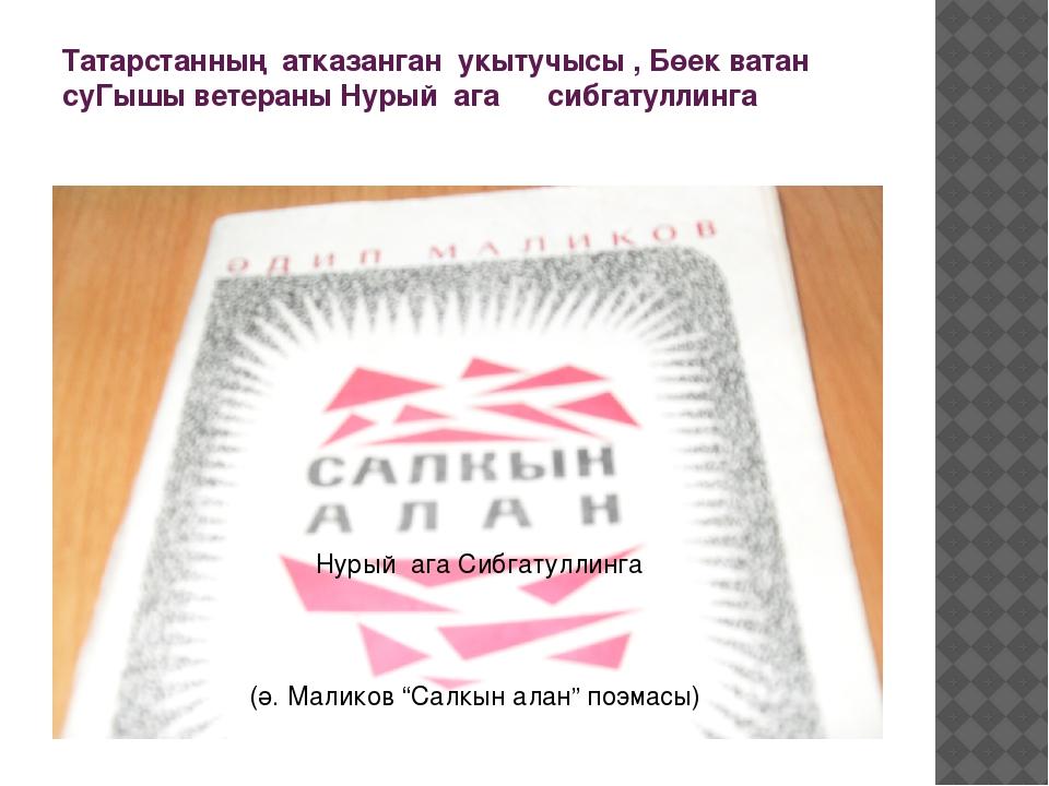 Татарстанның атказанган укытучысы , Бөек ватан суГышы ветераны Нурый ага сибг...