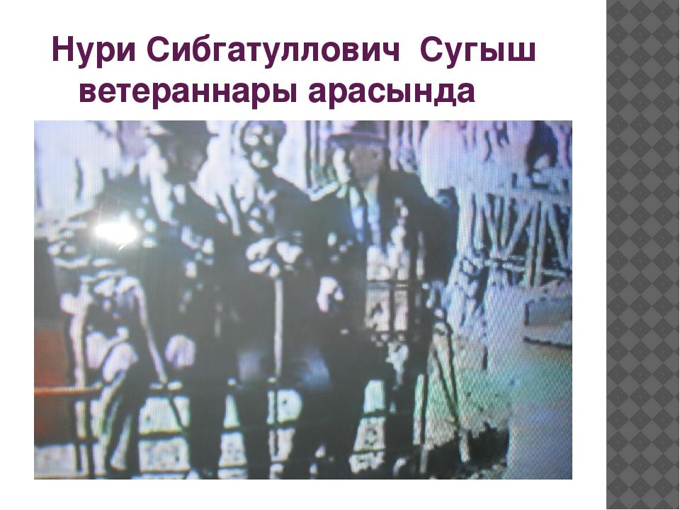 Нури Сибгатуллович Сугыш ветераннары арасында