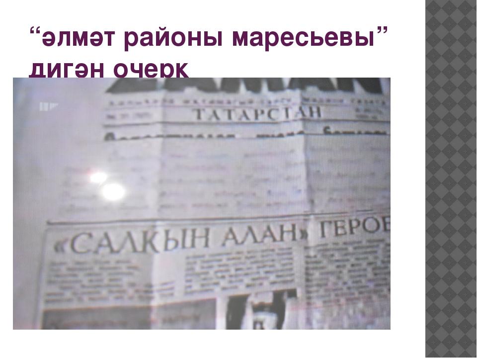 """""""әлмәт районы маресьевы"""" дигән очерк"""