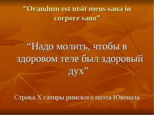 """Orandum est utsit mens sana in corpore sano"" ""Надо молить, чтобы в здоровом"