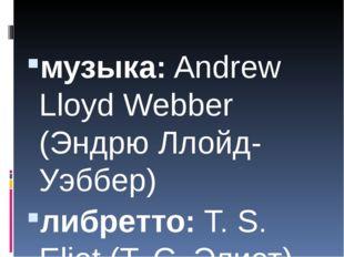 музыка: Andrew Lloyd Webber (Эндрю Ллойд-Уэббер) либретто: T. S. Eliot (Т. С