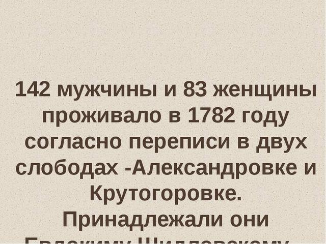 142 мужчины и 83 женщины проживало в 1782 году согласно переписи в двух слоб...