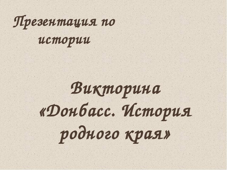 Викторина «Донбасс. История родного края» Презентация по истории