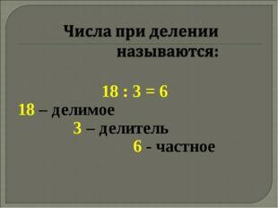 18 : 3 = 6 18 – делимое 3 – делитель 6 - частное