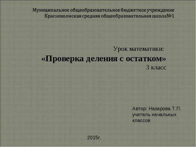 Урок математики: «Проверка деления с остатком» 3 класс Автор: Назарова Т.П. у...
