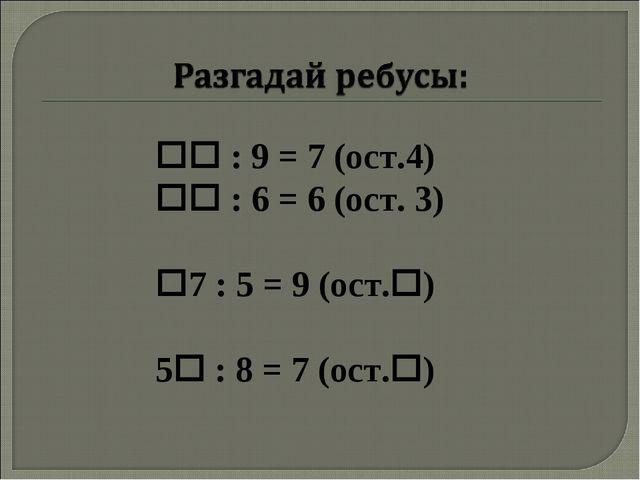  : 9 = 7 (ост.4)  : 6 = 6 (ост. 3) 7 : 5 = 9 (ост.) 5 : 8 = 7 (ост.)