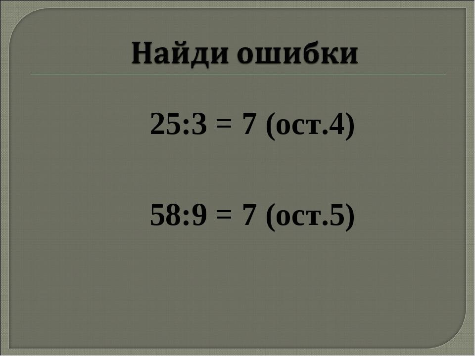 25:3 = 7 (ост.4) 58:9 = 7 (ост.5)