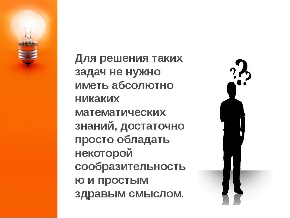 ЗАДАЧИ НА СМЕКАЛКУ Для решения таких задач не нужно иметь абсолютно никаких м...