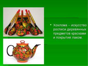 Хохлома – искусство росписи деревянных предметов красками и покрытие лаком.