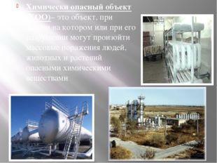 Химически опасный объект (ХОО)– это объект, при аварии на котором или при ег