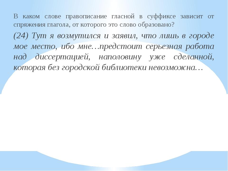 В каком слове правописание гласной в суффиксе зависит от спряжения глагола, о...