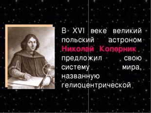 В XVI веке великий польский астроном Николай Коперник предложил свою систему