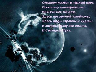 Окрашен космос в чёрный цвет, Поскольку атмосферы нет, Ни ночи нет, ни дня. З