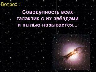 Вопрос 1 Совокупность всех галактик с их звёздами и пылью называется...