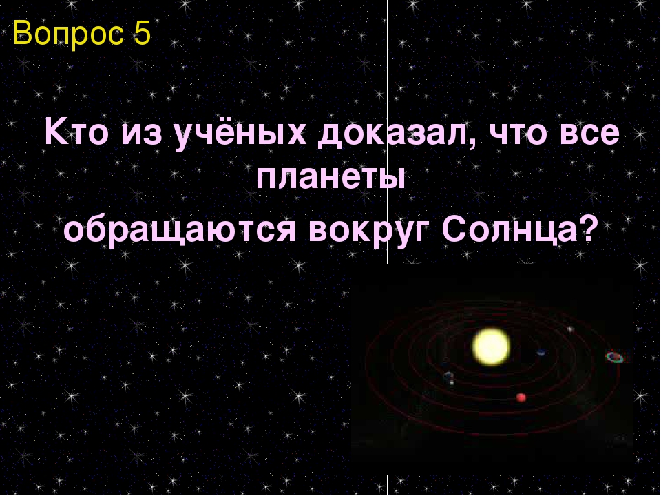 Кто из учёных доказал, что все планеты обращаются вокруг Солнца? Вопрос 5