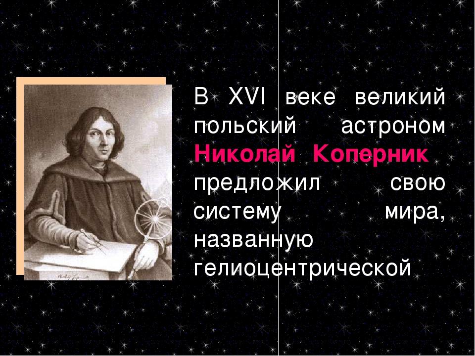 В XVI веке великий польский астроном Николай Коперник предложил свою систему...