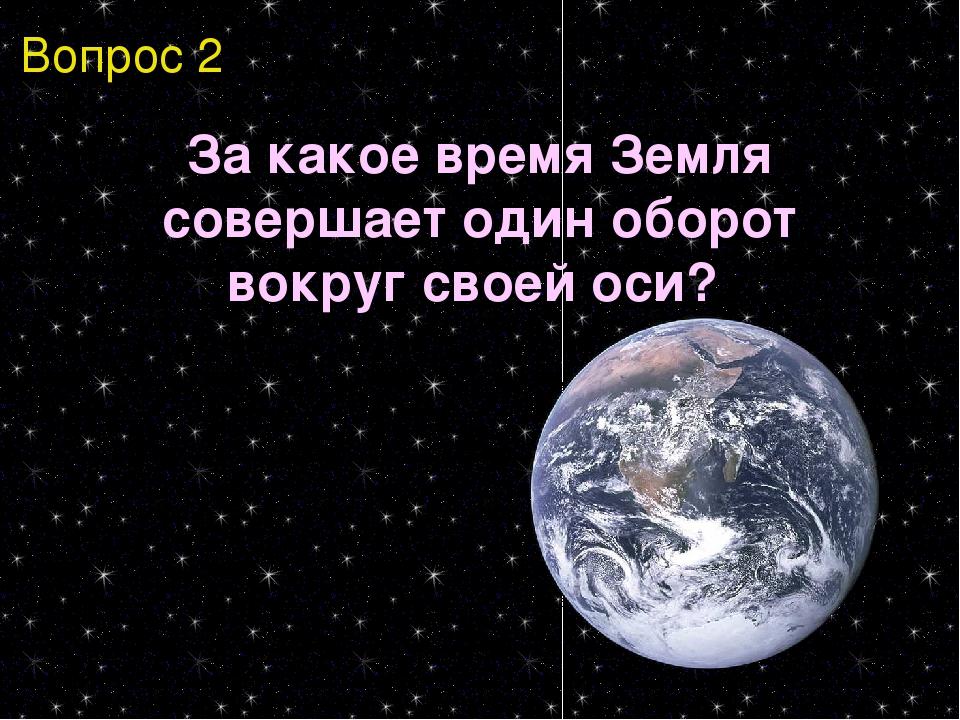 Вопрос 2 За какое время Земля совершает один оборот вокруг своей оси?
