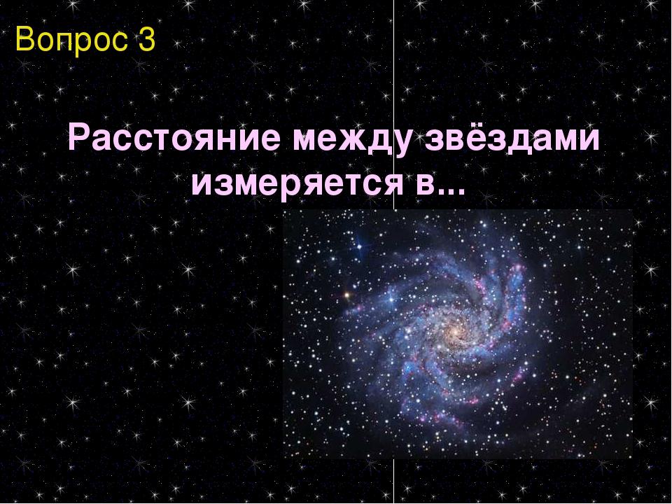 Вопрос 3 Расстояние между звёздами измеряется в...